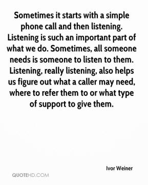 Ivor Weiner - Sometimes it starts with a simple phone call and then listening. Listening is such an important part of what we do. Sometimes, all someone needs is someone to listen to them. Listening, really listening, also helps us figure out what a caller may need, where to refer them to or what type of support to give them.