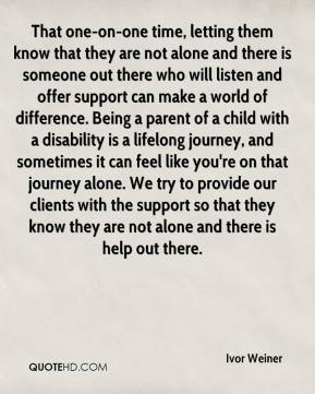 That one-on-one time, letting them know that they are not alone and there is someone out there who will listen and offer support can make a world of difference. Being a parent of a child with a disability is a lifelong journey, and sometimes it can feel like you're on that journey alone. We try to provide our clients with the support so that they know they are not alone and there is help out there.