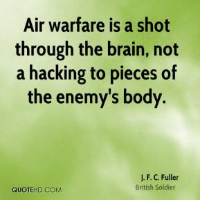 J. F. C. Fuller - Air warfare is a shot through the brain, not a hacking to pieces of the enemy's body.