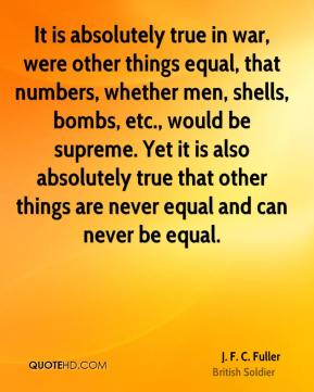 J. F. C. Fuller - It is absolutely true in war, were other things equal, that numbers, whether men, shells, bombs, etc., would be supreme. Yet it is also absolutely true that other things are never equal and can never be equal.