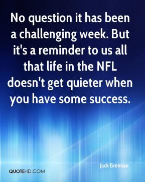 Jack Brennan - No question it has been a challenging week. But it's a reminder to us all that life in the NFL doesn't get quieter when you have some success.