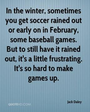 Jack Daley - In the winter, sometimes you get soccer rained out or early on in February, some baseball games. But to still have it rained out, it's a little frustrating. It's so hard to make games up.