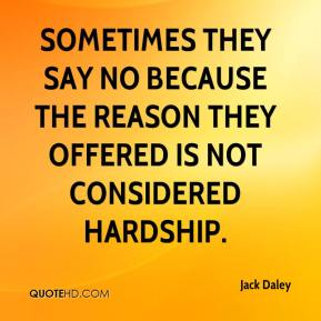 Jack Daley - Sometimes they say no because the reason they offered is not considered hardship.