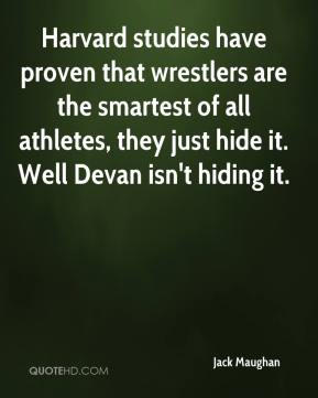 Jack Maughan - Harvard studies have proven that wrestlers are the smartest of all athletes, they just hide it. Well Devan isn't hiding it.