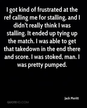 Jack Meritt - I got kind of frustrated at the ref calling me for stalling, and I didn't really think I was stalling. It ended up tying up the match. I was able to get that takedown in the end there and score. I was stoked, man. I was pretty pumped.