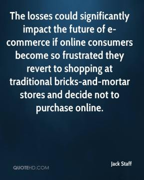 Jack Staff - The losses could significantly impact the future of e-commerce if online consumers become so frustrated they revert to shopping at traditional bricks-and-mortar stores and decide not to purchase online.