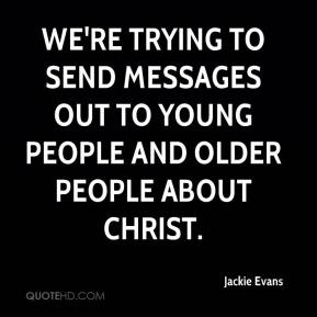We're trying to send messages out to young people and older people about Christ.