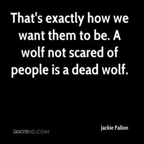 Jackie Fallon - That's exactly how we want them to be. A wolf not scared of people is a dead wolf.