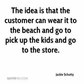 Jackie Schutty - The idea is that the customer can wear it to the beach and go to pick up the kids and go to the store.