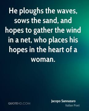 He ploughs the waves, sows the sand, and hopes to gather the wind in a net, who places his hopes in the heart of a woman.