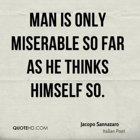 Man is only miserable so far as he thinks himself so.