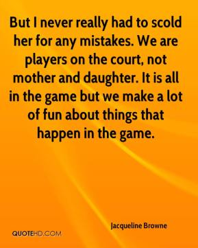 Jacqueline Browne - But I never really had to scold her for any mistakes. We are players on the court, not mother and daughter. It is all in the game but we make a lot of fun about things that happen in the game.