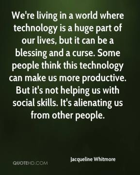 Jacqueline Whitmore - We're living in a world where technology is a huge part of our lives, but it can be a blessing and a curse. Some people think this technology can make us more productive. But it's not helping us with social skills. It's alienating us from other people.
