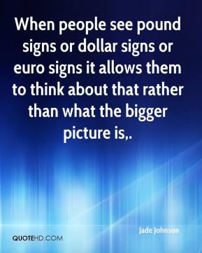 Jade Johnson - When people see pound signs or dollar signs or euro signs it allows them to think about that rather than what the bigger picture is.
