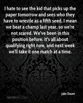 Jake Daum - I hate to see the kid that picks up the paper tomorrow and sees who they have to wrestle as a fifth seed. I mean we beat a champ last year, so we're not scared. We've been in this position before. It's all about qualifying right now, and next week we'll take it one match at a time.