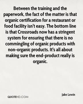 Jake Lewin - Between the training and the paperwork, the fact of the matter is that organic certification for a restaurant or food facility isn't easy. The bottom line is that Crossroads now has a stringent system for ensuring that there is no commingling of organic products with non-organic products. It's all about making sure the end-product really is organic.