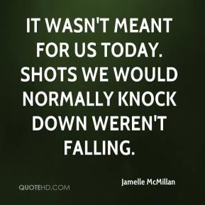 Jamelle McMillan - It wasn't meant for us today. Shots we would normally knock down weren't falling.