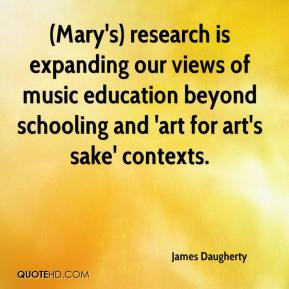 James Daugherty - (Mary's) research is expanding our views of music education beyond schooling and 'art for art's sake' contexts.
