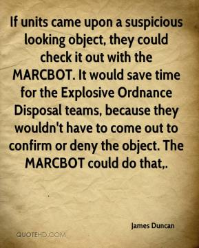 James Duncan - If units came upon a suspicious looking object, they could check it out with the MARCBOT. It would save time for the Explosive Ordnance Disposal teams, because they wouldn't have to come out to confirm or deny the object. The MARCBOT could do that.