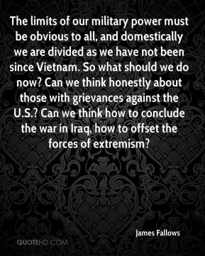 James Fallows - The limits of our military power must be obvious to all, and domestically we are divided as we have not been since Vietnam. So what should we do now? Can we think honestly about those with grievances against the U.S.? Can we think how to conclude the war in Iraq, how to offset the forces of extremism?