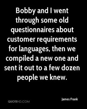 James Frank - Bobby and I went through some old questionnaires about customer requirements for languages, then we compiled a new one and sent it out to a few dozen people we knew.