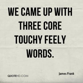 James Frank - We came up with three core touchy feely words.