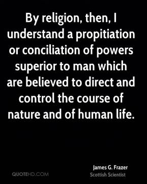 James G. Frazer - By religion, then, I understand a propitiation or conciliation of powers superior to man which are believed to direct and control the course of nature and of human life.