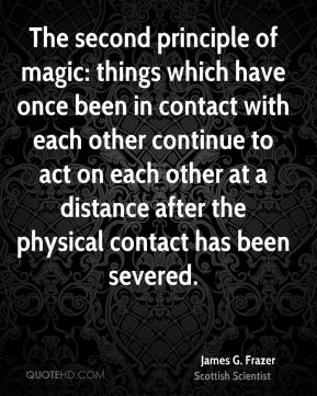 James G. Frazer - The second principle of magic: things which have once been in contact with each other continue to act on each other at a distance after the physical contact has been severed.