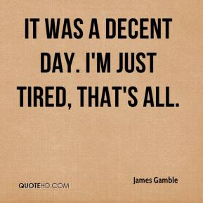 James Gamble - It was a decent day. I'm just tired, that's all.