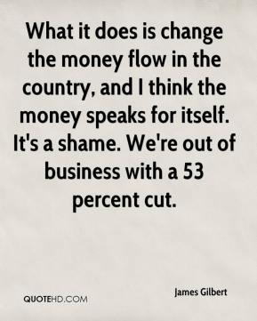 James Gilbert - What it does is change the money flow in the country, and I think the money speaks for itself. It's a shame. We're out of business with a 53 percent cut.