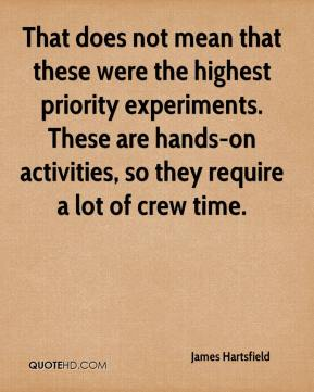 James Hartsfield - That does not mean that these were the highest priority experiments. These are hands-on activities, so they require a lot of crew time.