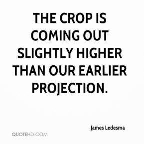 James Ledesma - The crop is coming out slightly higher than our earlier projection.