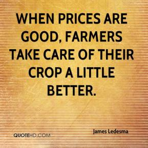 James Ledesma - When prices are good, farmers take care of their crop a little better.