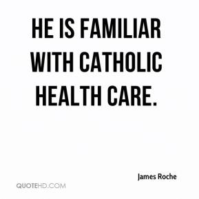 James Roche - He is familiar with Catholic health care.