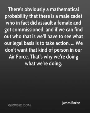 James Roche - There's obviously a mathematical probability that there is a male cadet who in fact did assault a female and got commissioned, and if we can find out who that is we'll have to see what our legal basis is to take action, ... We don't want that kind of person in our Air Force. That's why we're doing what we're doing.
