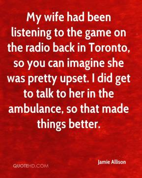Jamie Allison - My wife had been listening to the game on the radio back in Toronto, so you can imagine she was pretty upset. I did get to talk to her in the ambulance, so that made things better.