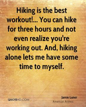 Hiking is the best workout!... You can hike for three hours and not even realize you're working out. And, hiking alone lets me have some time to myself.