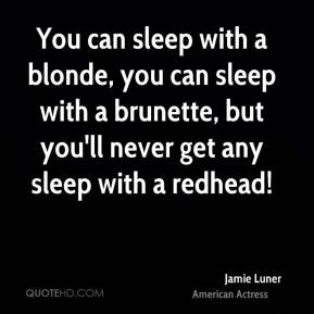 Jamie Luner - You can sleep with a blonde, you can sleep with a brunette, but you'll never get any sleep with a redhead!