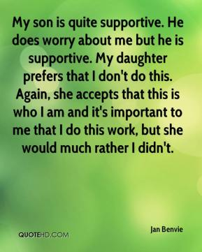 Jan Benvie - My son is quite supportive. He does worry about me but he is supportive. My daughter prefers that I don't do this. Again, she accepts that this is who I am and it's important to me that I do this work, but she would much rather I didn't.