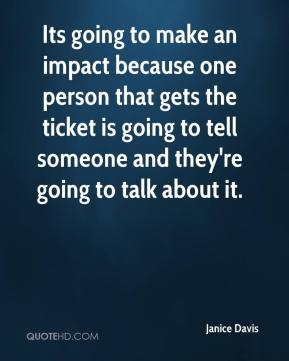 Janice Davis  - Its going to make an impact because one person that gets the ticket is going to tell someone and they're going to talk about it.