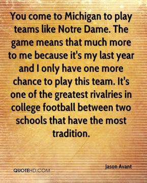 You come to Michigan to play teams like Notre Dame. The game means that much more to me because it's my last year and I only have one more chance to play this team. It's one of the greatest rivalries in college football between two schools that have the most tradition.