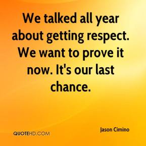 We talked all year about getting respect. We want to prove it now. It's our last chance.