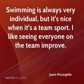 Jason McLaughlin  - Swimming is always very individual, but it's nice when it's a team sport. I like seeing everyone on the team improve.