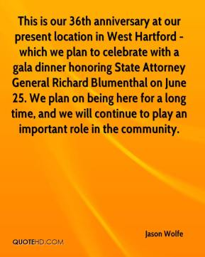 Jason Wolfe  - This is our 36th anniversary at our present location in West Hartford - which we plan to celebrate with a gala dinner honoring State Attorney General Richard Blumenthal on June 25. We plan on being here for a long time, and we will continue to play an important role in the community.