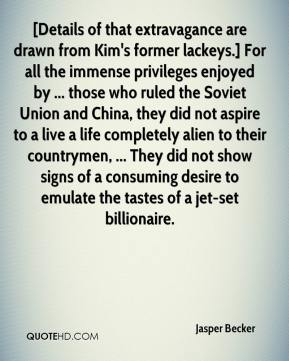 Jasper Becker  - [Details of that extravagance are drawn from Kim's former lackeys.] For all the immense privileges enjoyed by ... those who ruled the Soviet Union and China, they did not aspire to a live a life completely alien to their countrymen, ... They did not show signs of a consuming desire to emulate the tastes of a jet-set billionaire.