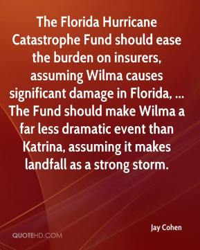 Jay Cohen  - The Florida Hurricane Catastrophe Fund should ease the burden on insurers, assuming Wilma causes significant damage in Florida, ... The Fund should make Wilma a far less dramatic event than Katrina, assuming it makes landfall as a strong storm.