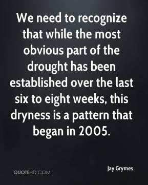 Jay Grymes  - We need to recognize that while the most obvious part of the drought has been established over the last six to eight weeks, this dryness is a pattern that began in 2005.