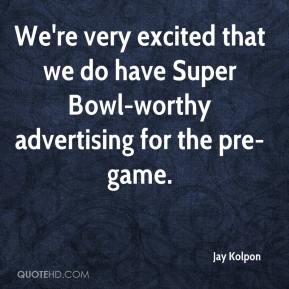 Jay Kolpon  - We're very excited that we do have Super Bowl-worthy advertising for the pre-game.