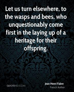 Jean Henri Fabre - Let us turn elsewhere, to the wasps and bees, who unquestionably come first in the laying up of a heritage for their offspring.