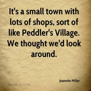 Jeanette Miller  - It's a small town with lots of shops, sort of like Peddler's Village. We thought we'd look around.